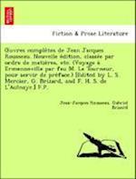 Uvres Comple Tes de Jean Jacques Rousseau. Nouvelle E Dition, Classe E Par Ordre de Matie Res, Etc. (Voyage a Ermenonville Par Feu M. Le Tourneur, Pou af Gabriel Brizard, Jean jacques Rousseau