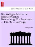 Die Weltgeschichte in U Bersichtlicher Darstellung. Ein Lehrbuch ... Fu Nfte ... Auflage.