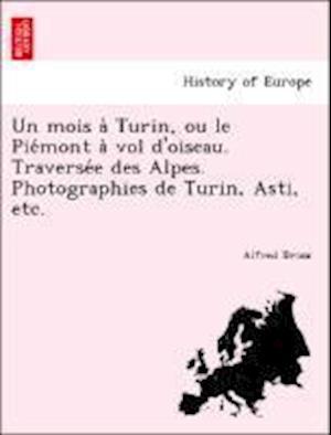 Un Mois a Turin, Ou Le Pie Mont a Vol D'Oiseau. Traverse E Des Alpes. Photographies de Turin, Asti, Etc.
