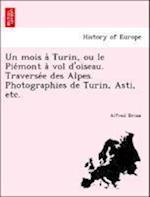 Un Mois a Turin, Ou Le Pie Mont a Vol D'Oiseau. Traverse E Des Alpes. Photographies de Turin, Asti, Etc. af Alfred Driou