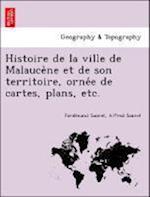Histoire de La Ville de Malauce Ne Et de Son Territoire, Orne E de Cartes, Plans, Etc. af Ferdinand Saurel, Alfred Saurel
