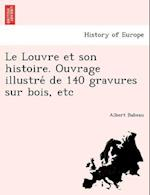 Le Louvre Et Son Histoire. Ouvrage Illustre de 140 Gravures Sur Bois, Etc