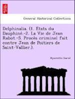 Delphinalia. (1. E Tats Du Dauphine .-2. La Vie de Jean Rabot.-5. Proce S Criminel Fait Contre Jean de Poitiers de Saint-Vallier.). af Hyacinthe Gariel