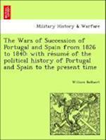 The Wars of Succession of Portugal and Spain from 1826 to 1840: with re´sume´ of the political history of Portugal and Spain to the present time
