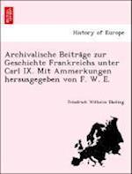 Archivalische Beitra GE Zur Geschichte Frankreichs Unter Carl IX. Mit Ammerkungen Herausgegeben Von F. W. E. af Friedrich Wilhelm Ebeling