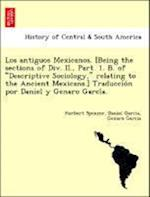 Los Antiguos Mexicanos. [Being the Sections of DIV. II., Part. 1. B. of Descriptive Sociology, Relating to the Ancient Mexicans.] Traduccio N Por Dani af Herbert Spencer, Genaro Garcia, Daniel Garcia