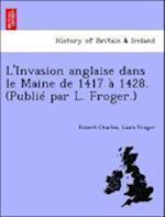 L'Invasion Anglaise Dans Le Maine de 1417 a 1428. (Publie Par L. Froger.) af Robert Charles, Louis Froger