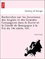 Recherches Sur Les Incursions Des Anglais Et Des Grandes Compagnies Dans Le Duche Et Le Comte de Bourgogne a la Fin Du 14e Sie Cle, Etc. af Jules Finot