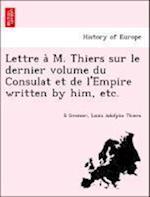 Lettre A M. Thiers Sur Le Dernier Volume Du Consulat Et de L'Empire Written by Him, Etc.