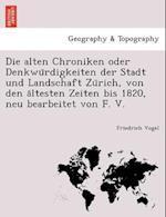 Die Alten Chroniken Oder Denkwu Rdigkeiten Der Stadt Und Landschaft Zu Rich, Von Den a Ltesten Zeiten Bis 1820, Neu Bearbeitet Von F. V.