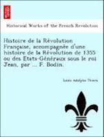 Histoire de La Re Volution Franc Aise, Accompagne E D'Une Histoire de La Re Volution de 1355 Ou Des E Tats-GE Ne Raux Sous Le Roi Jean, Par ... F. Bod