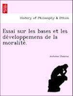 Essai Sur Les Bases Et Les de Veloppemens de La Moralite . af Antoine Charma