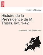 Histoire de La Pre Sidence de M. Thiers. Livr. 1-42