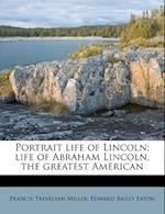 Portrait Life of Lincoln; Life of Abraham Lincoln, the Greatest American af Edward Bailey Eaton, Francis Trevelyan miller