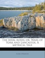 The Rival Roses; Or, Wars of York and Lancaster. a Metrical Tale af Eliza S. Francis
