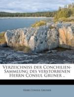 Verzeichniss Der Conchilien-Sammlung Des Verstorbenen Herrn Consul Gruner .. af Herr Consul Gruner