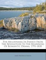 The Melodrama in France from the Revolution to the Beginning of Romantic Drama, 1791-1830 af James Frederick Mason
