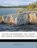 La Vie En Afrique, Ou; Trois ANS Dans L'Afrique Centrale af Jerome Becker
