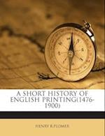 A Short History of English Printing(1476-1900) af Henry R. Plomer