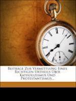 Beitr GE Zur Vermittlung Eines Richtigen Urtheils Uber Katholizismus Und Protestantismus... af Johann Baptist Baltzer