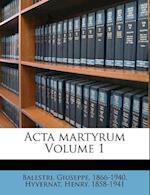 ACTA Martyrum Volume 1 af Balestri Giuseppe 1866-1940, Henry Hyvernat, Giuseppe Balestri