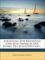 Anleitung Zur Kenntniss Und Zum Sammeln Der Werke Des Kunstdruckes... af Joseph Eduard Wessely