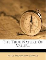 The True Nature of Value... af Rufus Farrington Sprague