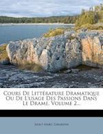 Cours de Litterature Dramatique Ou de L'Usage Des Passions Dans Le Drame, Volume 2...