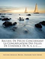 Recueil de Pi Ces Concernant La Congr Gation Des Filles de L'Enfance de N.-S.-J.-C...... af S. Minaire Saint-Ir N. E., Antoine Arnauld, Brunel