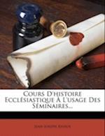 Cours D'Histoire Ecclesiastique A L'Usage Des Seminaires... af Jean-Joseph Rivaux