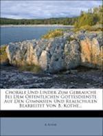 Chorale Und Lieder Zum Gebrauche Bei Dem Offentlichen Gottesdienste Auf Gymnasien Und Realschulen. Zweite Ausgabe. af B. Kothe