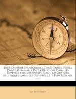 Dictionnaire D'Anecdotes Chretiennes, Puises Dans Les Annales de La Religion, Dans Les Diverses Vies Des Saints, Dans, Les Auteurs Ascetiques, Dans Le af Paul Jouhanneaud