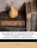 Dictionnaire de Legislation Usuelle Comprenant Les Elements Du Droit Civil, Commercial, Industriel, Maritime, Criminel, Administratif... af Ernest Cadet