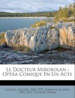 Le Docteur Mirobolan; Opera Comique En Un Acte af Trianon Henri, Eugene Cormon, Gautier Eug 1822-1878