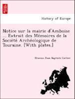 Notice Sur La Mairie D'Amboise ... Extrait Des Me Moires de La Socie Te Arche Ologique de Touraine. [With Plates.] af Etienne-Jean-Baptiste Cartier