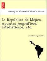 La Repu Blica de Me Jico. Apuntes Jeogra Ficos, Estadi Stiocos, Etc. af Jose Domingo Cortes