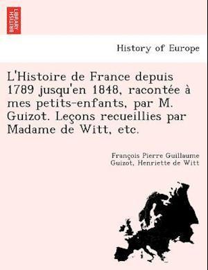 L'Histoire de France Depuis 1789 Jusqu'en 1848, Raconte E a Mes Petits-Enfants, Par M. Guizot. Lec Ons Recueillies Par Madame de Witt, Etc.