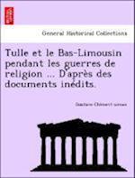 Tulle Et Le Bas-Limousin Pendant Les Guerres de Religion ... D'Apres Des Documents Inedits. af Gustave Clement-Simon, Gustave CL Ment-Simon