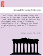 The Crisis of the Revolution, being the story of Arnold and Andre´ now for the first time collected from all sources, and illustrated with views of al af John Andre´, William Abbatt