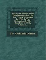 History of Europe from the Commencement of the French Revolution in 1789, to the Restoration of the Bourbons in 1815, Volume 2...