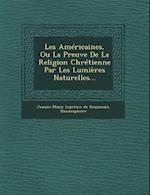 Les Americaines, Ou La Preuve de La Religion Chretienne Par Les Lumieres Naturelles...