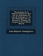 Th Rapeutique de La Phthisie Pulmonaire Bas E Sur Les Indications Ou L'Art de Prolonger La Vie Des Phthisiques Par Les Ressources Combin Es de L'Hygi af Jean-Baptiste Fonssagrives