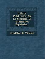 Libros Publicados Por La Sociedad de Bibliofilos Espanoles... af Cristobal de Villalon