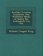 Konflikt Zwischen Geistlicher Und Weltlicher Macht in Sachen Des Erzbischofs Von K Ln af Wilhelm Traugott Krug