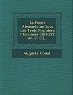 La Poesie Alexandrine Sous Les Trois Premiers Ptolemees (324-222 AV. J. C.)... af Auguste Couat