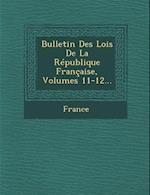 Bulletin Des Lois de La Republique Francaise, Volumes 11-12...