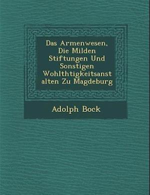 Das Armenwesen, Die Milden Stiftungen Und Sonstigen Wohlth Tigkeitsanstalten Zu Magdeburg