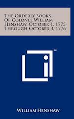 The Orderly Books of Colonel William Henshaw, October 1, 1775 Through October 3, 1776