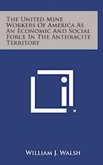 The United Mine Workers of America as an Economic and Social Force in the Anthracite Territory af William J. Walsh