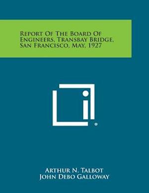 Bog, paperback Report of the Board of Engineers, Transbay Bridge, San Francisco, May, 1927 af Robert Ridgeway, Arthur N. Talbot, John Debo Galloway